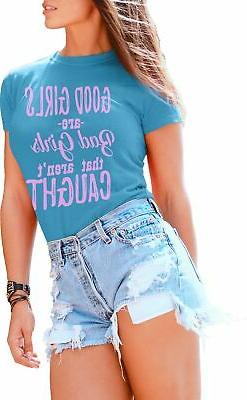 T Shirts for Women Good Girls Are Bad Girls That Arent Caugh